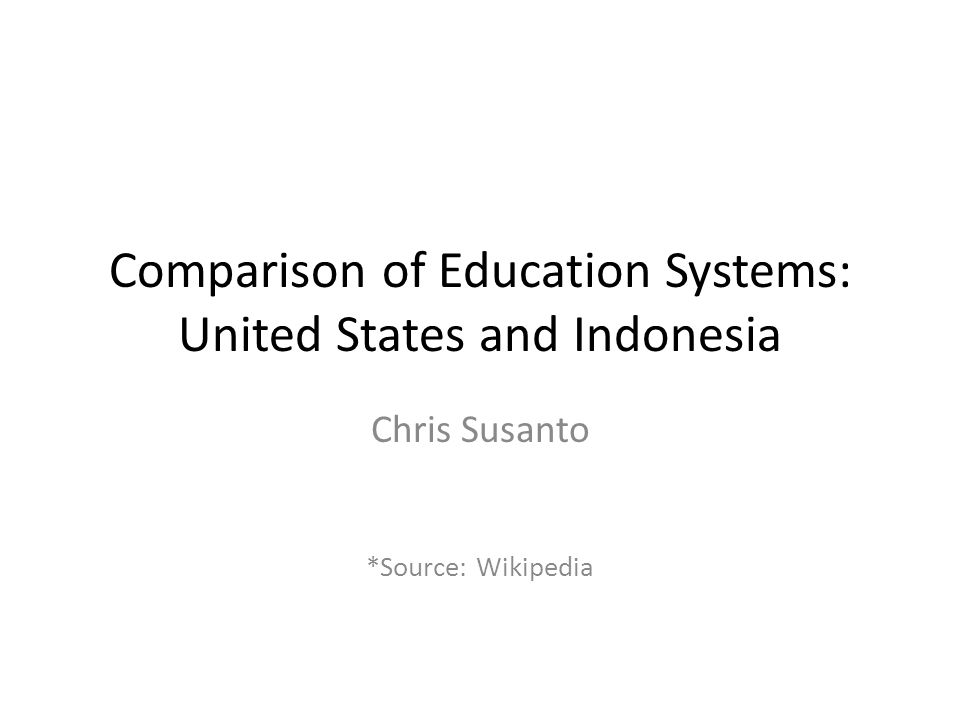 Responsibility ofFederal, State, LocalMinistry of National Education (Ministry of Religious Affairs supervises Islamic schools) Compulsory educationTwelve yearsNine years Separation/jurisdictionBy school districtsFollows the formal structure and jurisdiction of local government Students attendSchools in their districtMay cross district lines, if have the grades Homeschooling standards Varied by statesStudents take standardized test to get certificate of equivalency Early childhoodNot compulsory, responsibility of families Not compulsory, most kids do attend 2 years of (mostly) private kindergarten GradingLetter grades most commonUsed to be 1-10; now 0-100 Standardized testingRequired by NCLB, varied by state; ACT/SAT End of semester for all subjects; end of year determines promotion; exit exams; Grade promotionWhen a student fails to make AYP  Remediation Repeat a grade if fail in Mathematics, Indonesian Language, Religious Education, or if fail in more than two non- core subjects.