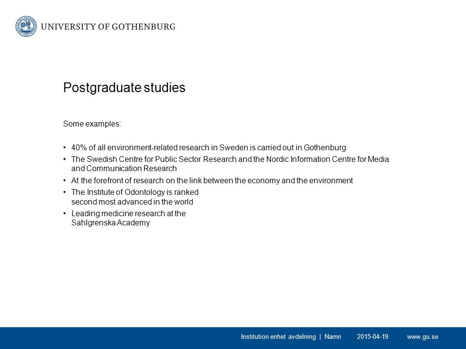 www.gu.se Postgraduate studies Some examples: 40% of all environment-related research in Sweden is carried out in Gothenburg The Swedish Centre for Pu