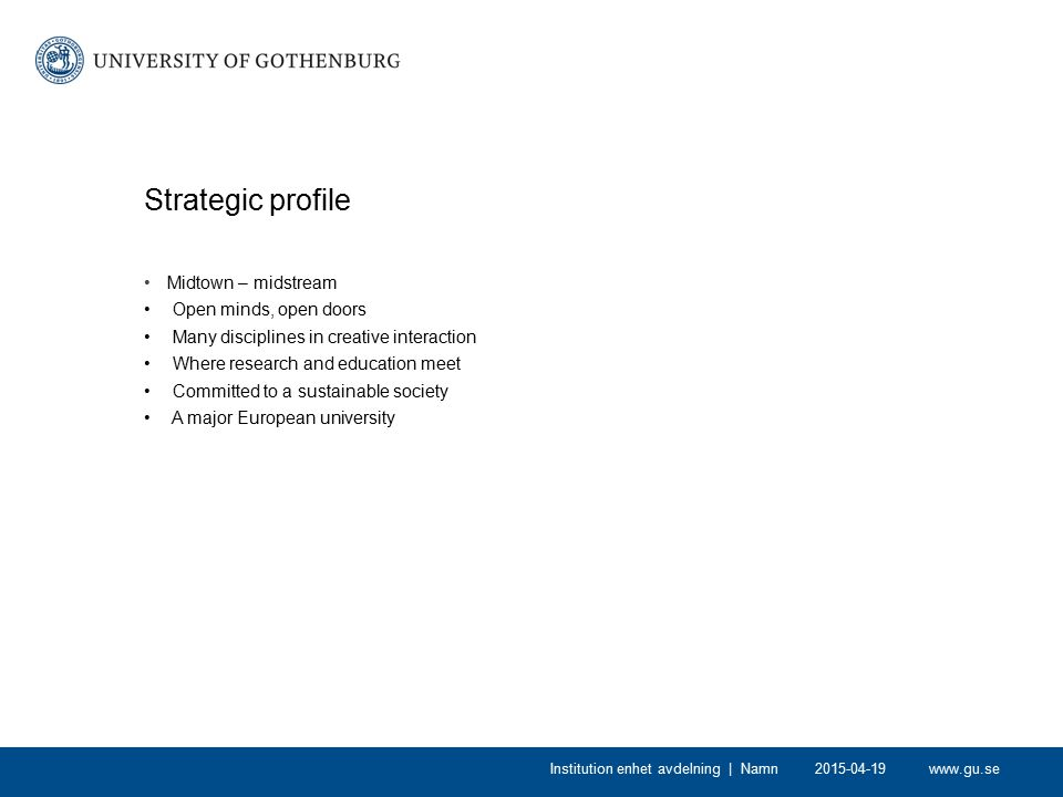 www.gu.se2015-04-19Institution enhet avdelning | Namn Strategic profile Midtown – midstream Open minds, open doors Many disciplines in creative intera