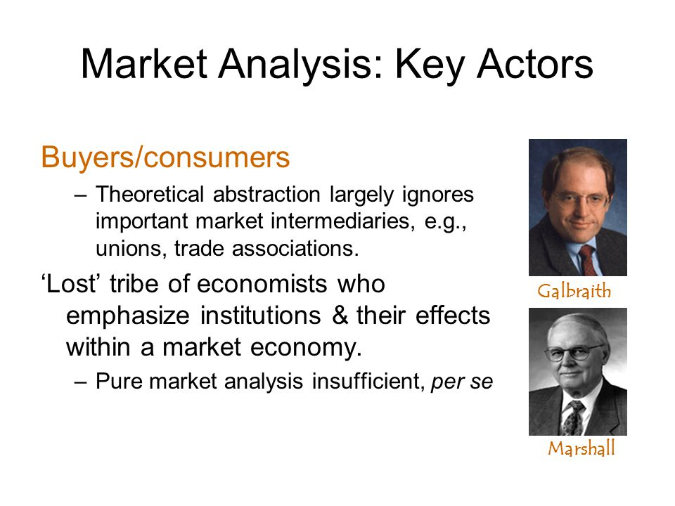 Market Analysis: Key Actors Buyers/consumers –Theoretical abstraction largely ignores important market intermediaries, e.g., unions, trade associations.
