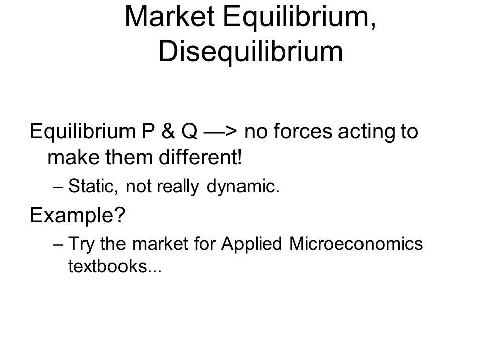Market Equilibrium, Disequilibrium Equilibrium P & Q —> no forces acting to make them different.