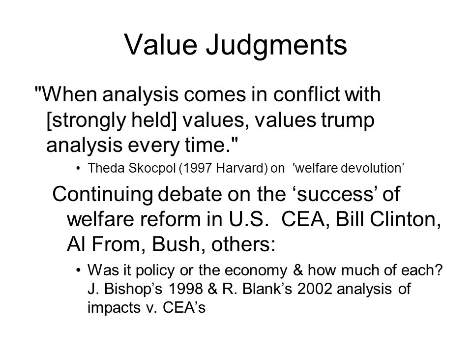 Value Judgments When analysis comes in conflict with [strongly held] values, values trump analysis every time. Theda Skocpol (1997 Harvard) on welfare devolution' Continuing debate on the 'success' of welfare reform in U.S.