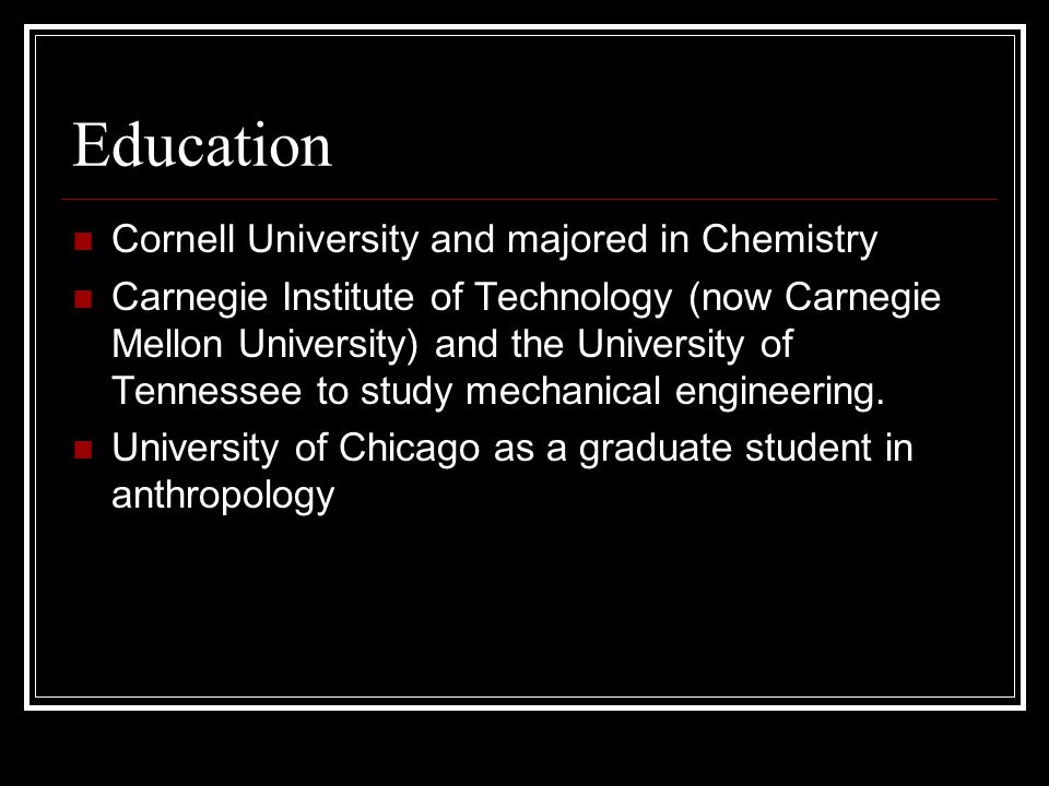 Education Cornell University and majored in Chemistry Carnegie Institute of Technology (now Carnegie Mellon University) and the University of Tennessee to study mechanical engineering.