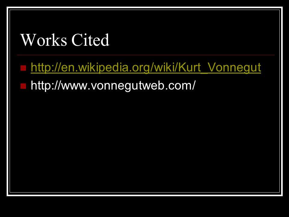 Works Cited http://en.wikipedia.org/wiki/Kurt_Vonnegut http://www.vonnegutweb.com/