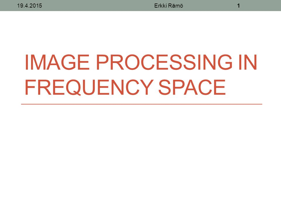 IMAGE PROCESSING IN FREQUENCY SPACE 19.4.2015Erkki Rämö1