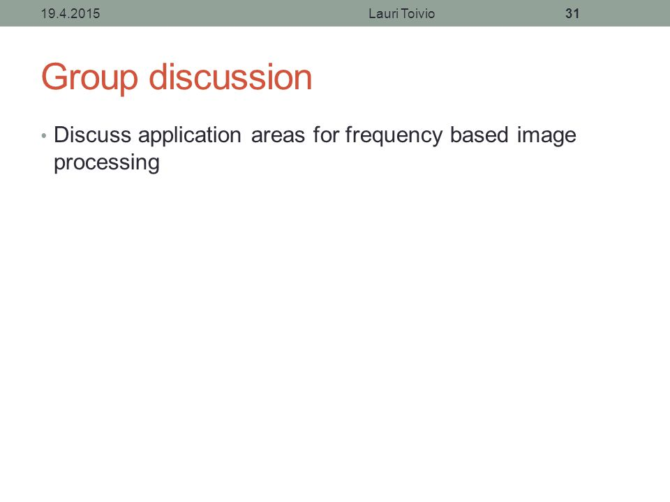 Group discussion Discuss application areas for frequency based image processing 19.4.2015Lauri Toivio31
