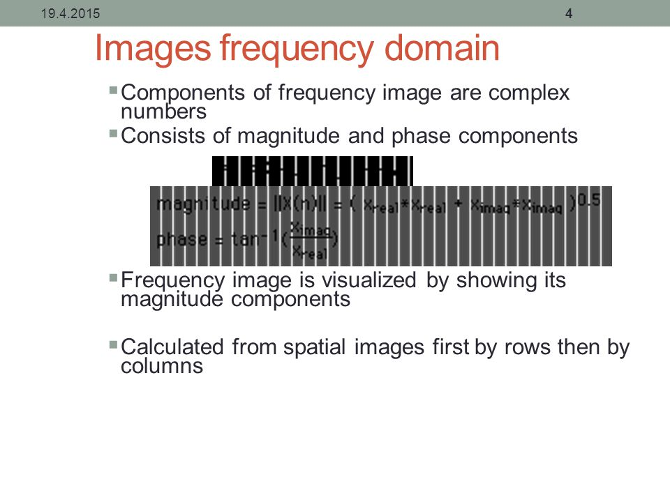 Images frequency domain  Components of frequency image are complex numbers  Consists of magnitude and phase components  Frequency image is visualized by showing its magnitude components  Calculated from spatial images first by rows then by columns 19.4.20154
