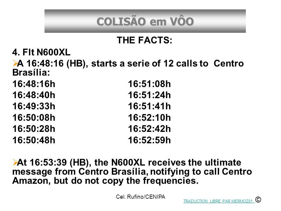 COLISÃO em VÔO Cel. Rufino/CENIPA THE FACTS: 4. Flt N600XL  A 16:48:16 (HB), starts a serie of 12 calls to Centro Brasília: 16:48:16h 16:51:08h 16:48