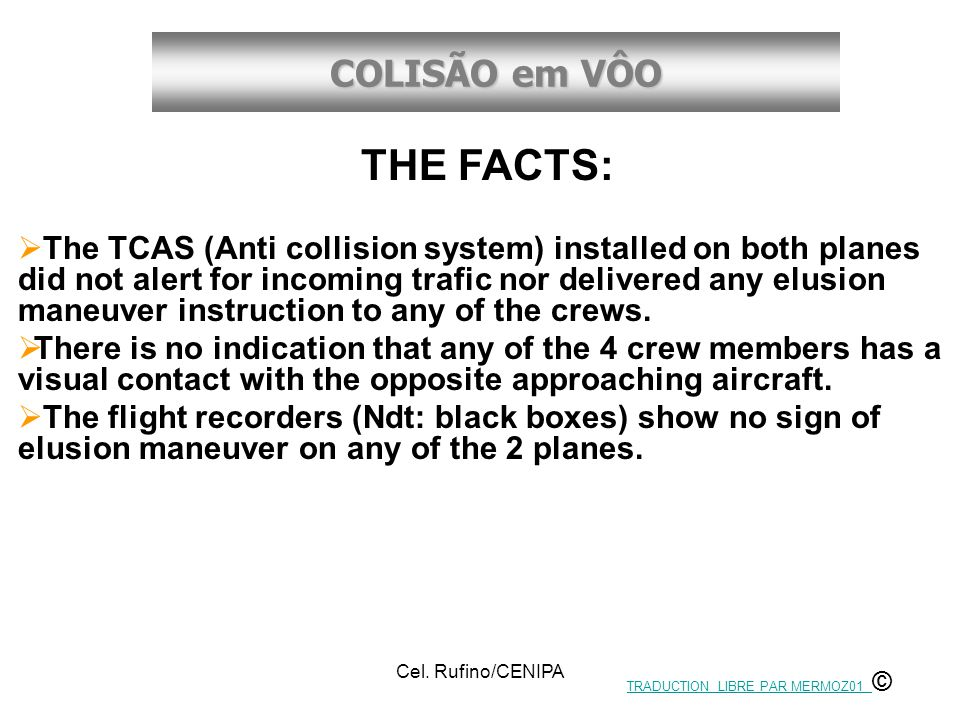 COLISÃO em VÔO Cel. Rufino/CENIPA THE FACTS:  The TCAS (Anti collision system) installed on both planes did not alert for incoming trafic nor deliver