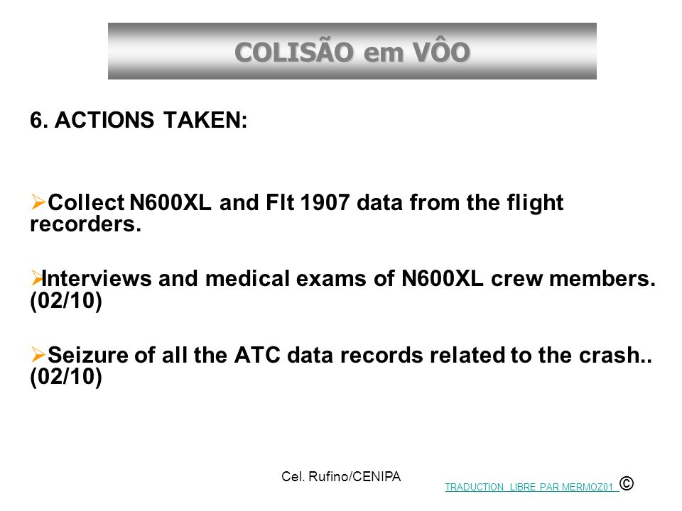 COLISÃO em VÔO Cel. Rufino/CENIPA 6. ACTIONS TAKEN:  Collect N600XL and Flt 1907 data from the flight recorders.  Interviews and medical exams of N6