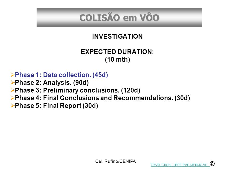 COLISÃO em VÔO Cel. Rufino/CENIPA INVESTIGATION EXPECTED DURATION: (10 mth)  Phase 1: Data collection. (45d)  Phase 2: Analysis. (90d)  Phase 3: Pr