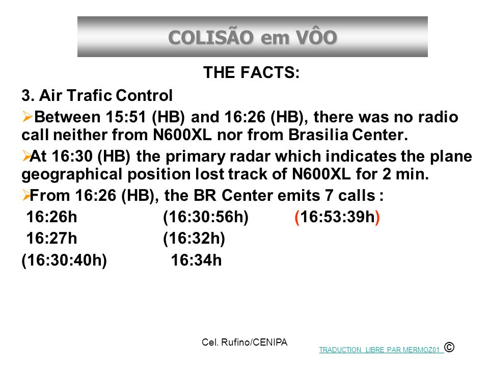 COLISÃO em VÔO Cel. Rufino/CENIPA THE FACTS: 3. Air Trafic Control  Between 15:51 (HB) and 16:26 (HB), there was no radio call neither from N600XL no