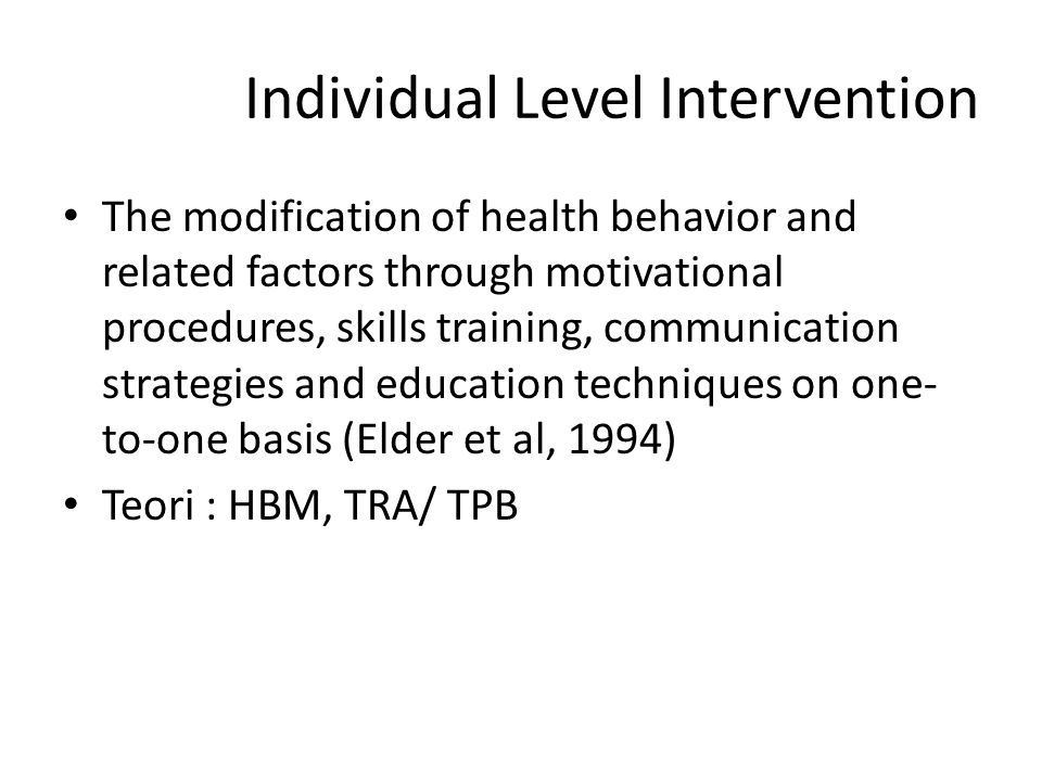 Individual Level Intervention The modification of health behavior and related factors through motivational procedures, skills training, communication