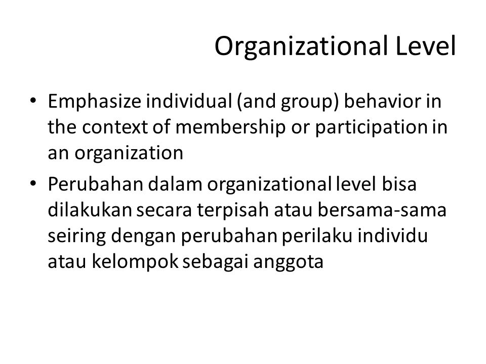 Organizational Level Emphasize individual (and group) behavior in the context of membership or participation in an organization Perubahan dalam organi