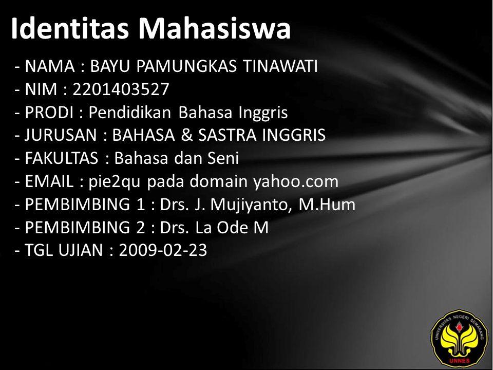 Identitas Mahasiswa - NAMA : BAYU PAMUNGKAS TINAWATI - NIM : 2201403527 - PRODI : Pendidikan Bahasa Inggris - JURUSAN : BAHASA & SASTRA INGGRIS - FAKULTAS : Bahasa dan Seni - EMAIL : pie2qu pada domain yahoo.com - PEMBIMBING 1 : Drs.
