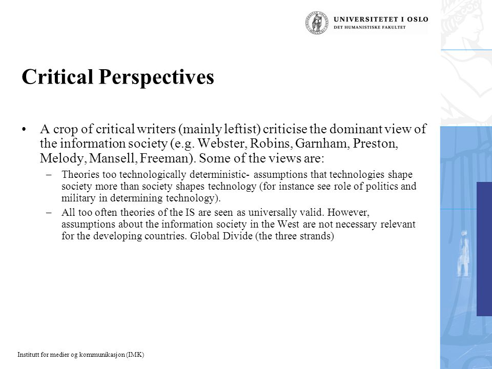 Institutt for medier og kommunikasjon (IMK) Critical Perspectives A crop of critical writers (mainly leftist) criticise the dominant view of the information society (e.g.