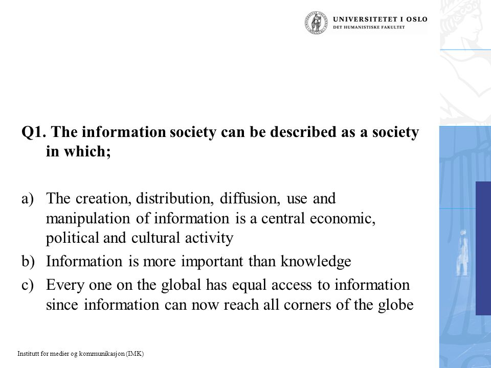 Institutt for medier og kommunikasjon (IMK) Q1. The information society can be described as a society in which; a)The creation, distribution, diffusio