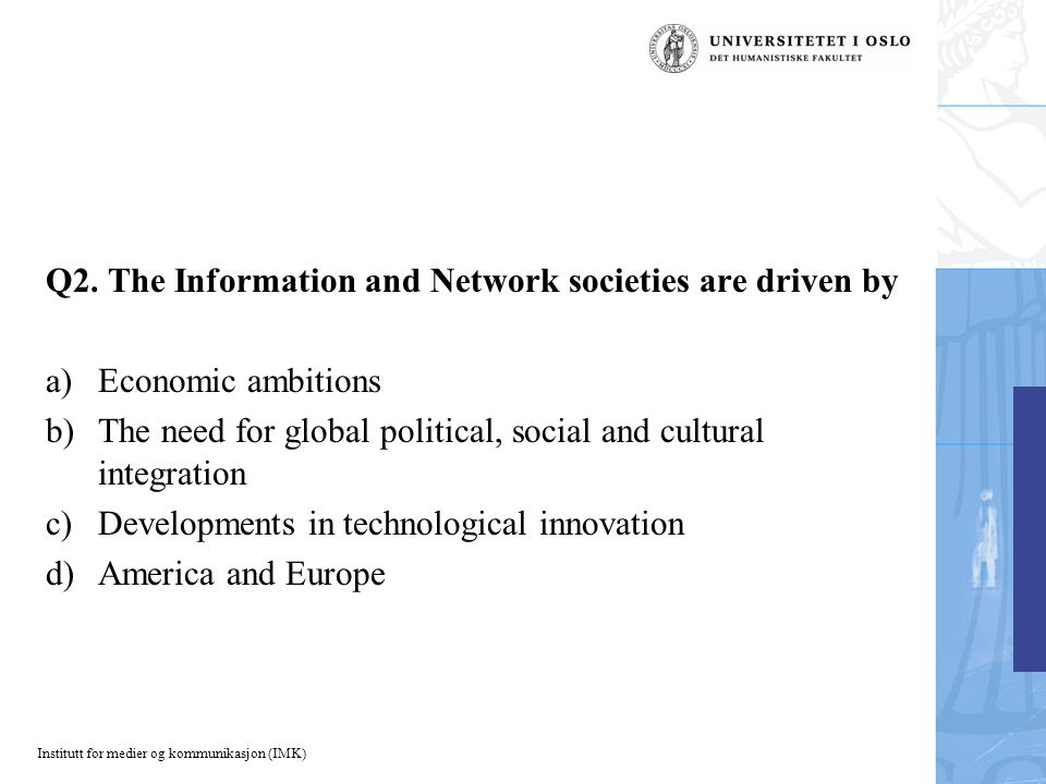 Institutt for medier og kommunikasjon (IMK) Q2. The Information and Network societies are driven by a)Economic ambitions b)The need for global politic