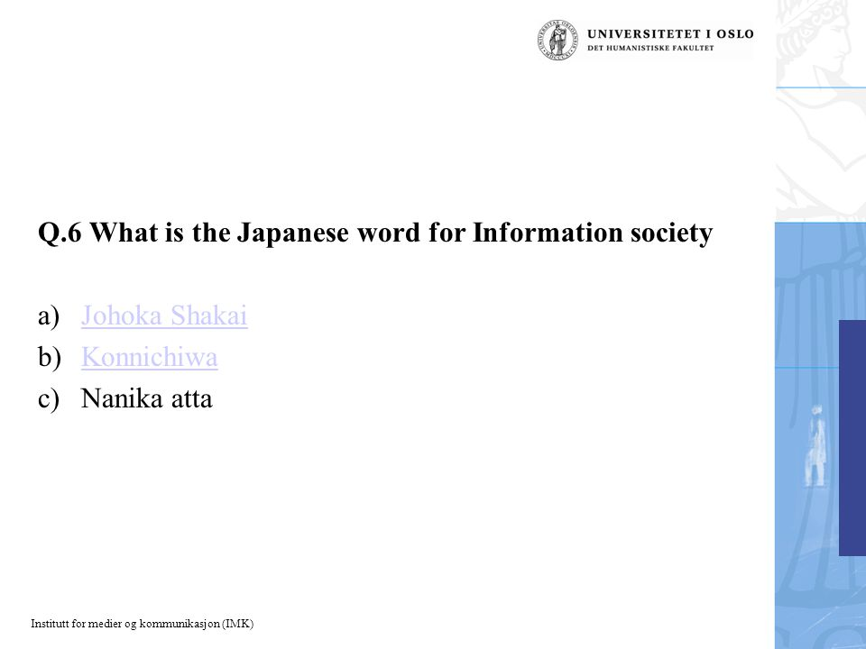 Institutt for medier og kommunikasjon (IMK) Q.6 What is the Japanese word for Information society a)Johoka ShakaiJohoka Shakai b)KonnichiwaKonnichiwa c)Nanika atta