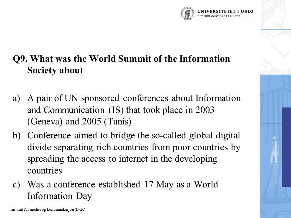 Institutt for medier og kommunikasjon (IMK) Q9. What was the World Summit of the Information Society about a)A pair of UN sponsored conferences about