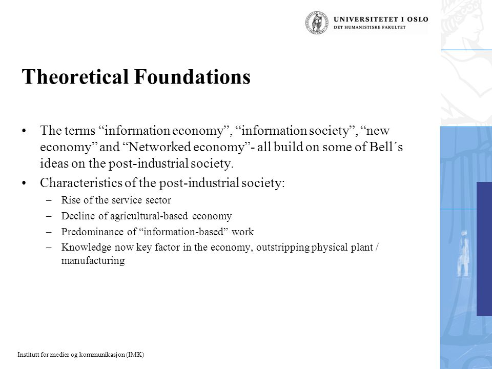 Institutt for medier og kommunikasjon (IMK) Theoretical Foundations The terms information economy , information society , new economy and Networked economy - all build on some of Bell´s ideas on the post-industrial society.