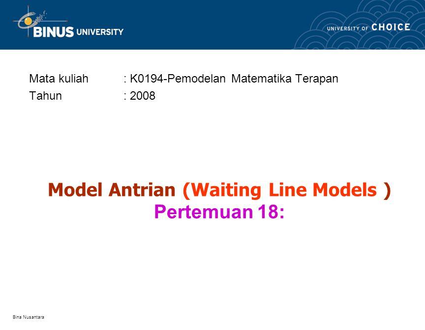 Bina Nusantara Model Antrian (Waiting Line Models ) Pertemuan 18: Mata kuliah: K0194-Pemodelan Matematika Terapan Tahun: 2008