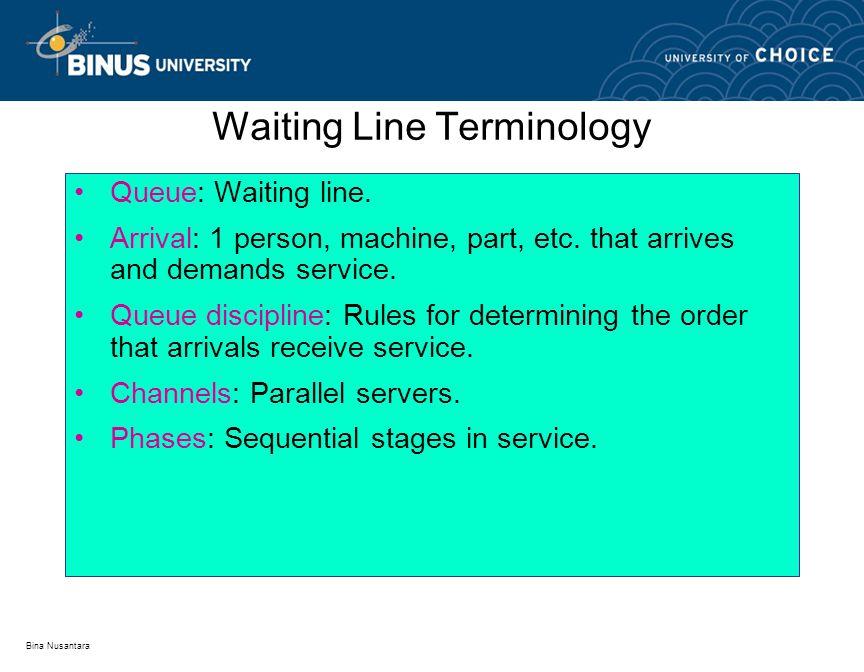 Bina Nusantara Queue: Waiting line. Arrival: 1 person, machine, part, etc. that arrives and demands service. Queue discipline: Rules for determining t