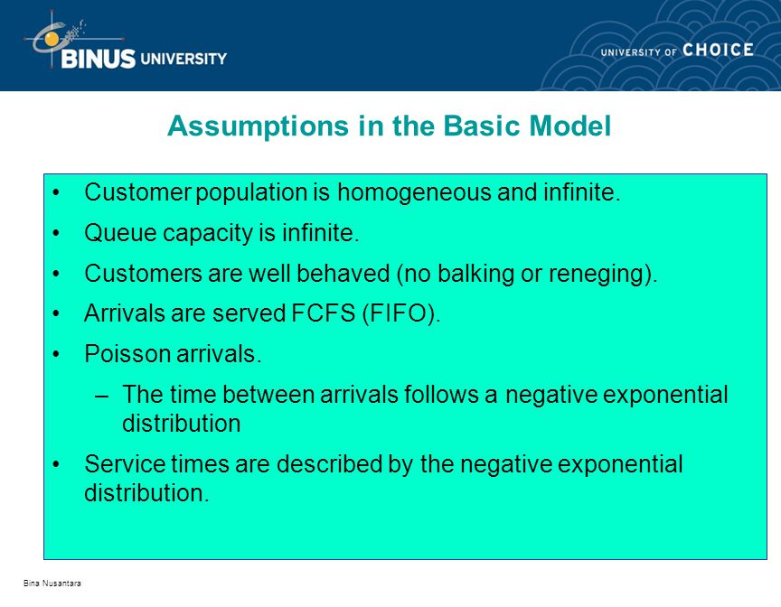 Bina Nusantara Assumptions in the Basic Model Customer population is homogeneous and infinite. Queue capacity is infinite. Customers are well behaved