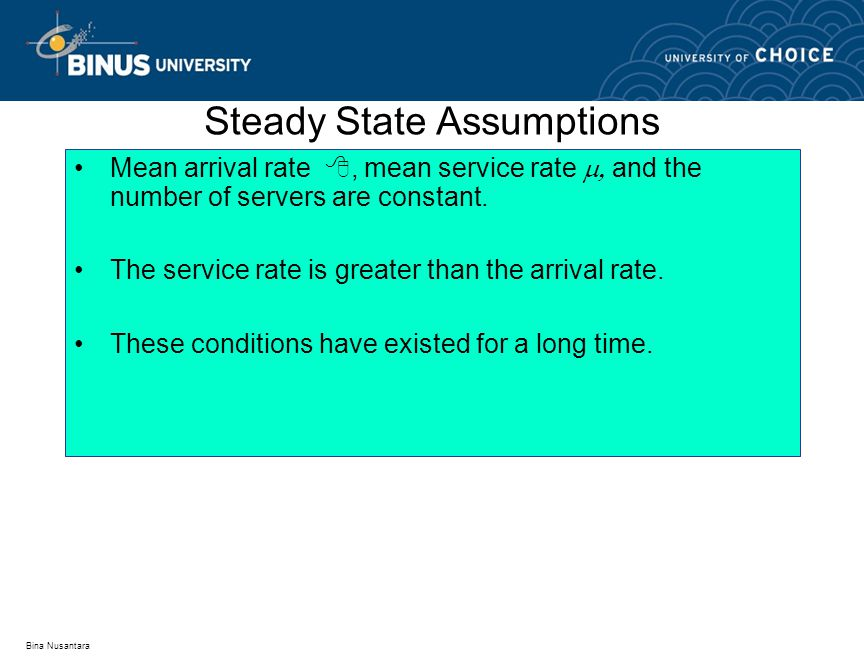 Bina Nusantara Steady State Assumptions Mean arrival rate , mean service rate  and the number of servers are constant. The service rate is greater