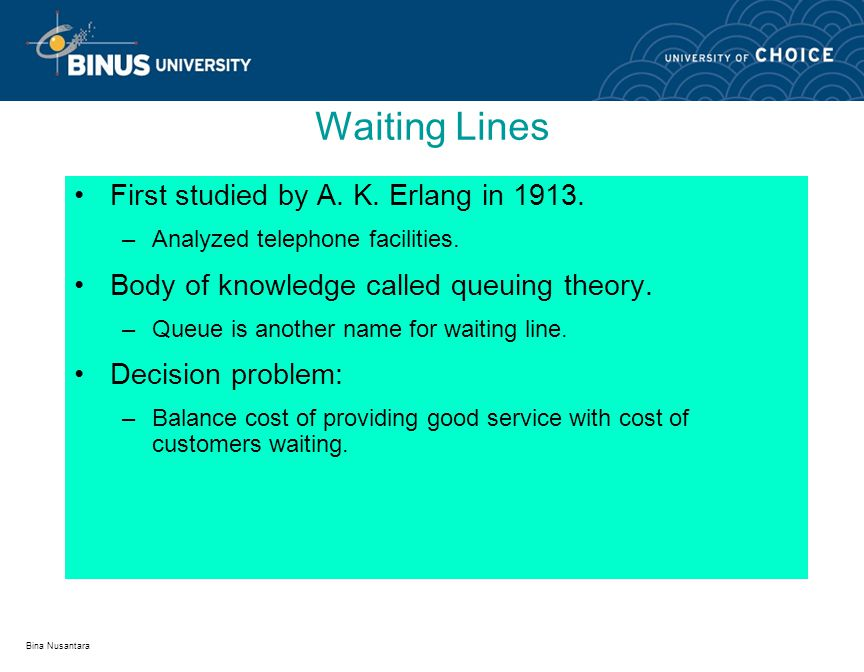 Bina Nusantara First studied by A. K. Erlang in 1913. –Analyzed telephone facilities. Body of knowledge called queuing theory. –Queue is another name