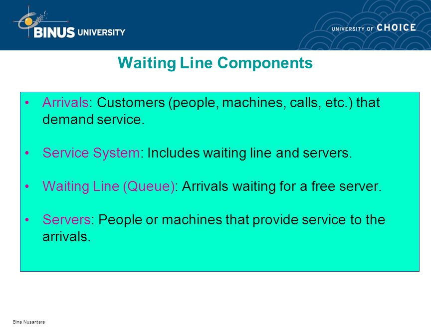 Bina Nusantara Arrivals: Customers (people, machines, calls, etc.) that demand service. Service System: Includes waiting line and servers. Waiting Lin