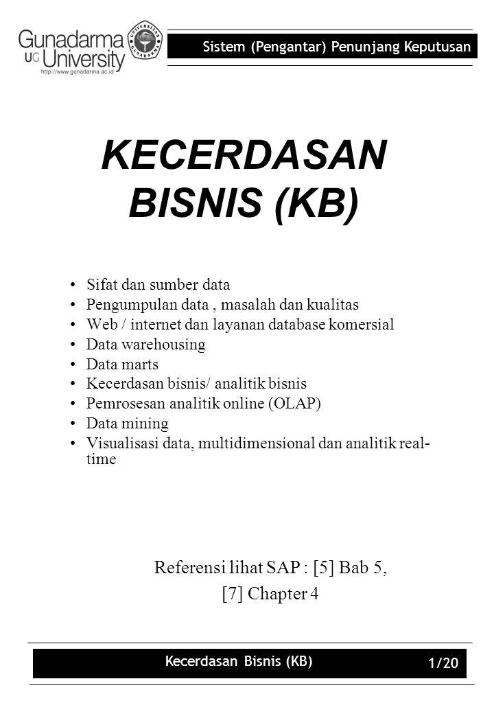 Sistem (Pengantar) Penunjang Keputusan Kecerdasan Bisnis (KB) 1/20 KECERDASAN BISNIS (KB) Sifat dan sumber data Pengumpulan data, masalah dan kualitas Web / internet dan layanan database komersial Data warehousing Data marts Kecerdasan bisnis/ analitik bisnis Pemrosesan analitik online (OLAP) Data mining Visualisasi data, multidimensional dan analitik real- time Referensi lihat SAP : [5] Bab 5, [7] Chapter 4