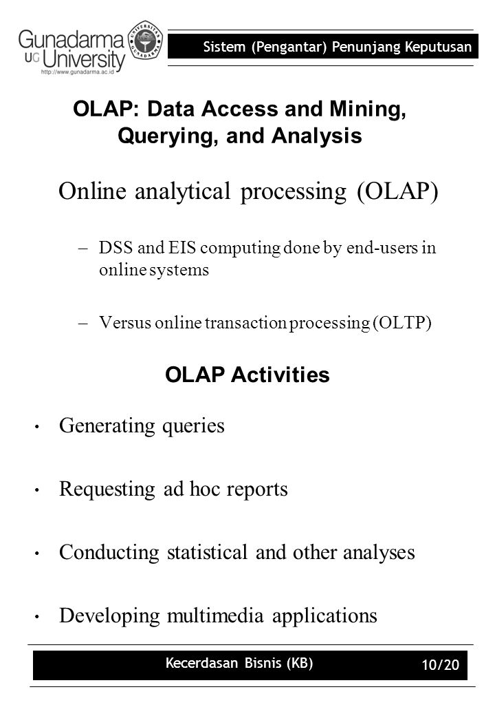 Sistem (Pengantar) Penunjang Keputusan Kecerdasan Bisnis (KB) 10/20 OLAP: Data Access and Mining, Querying, and Analysis Online analytical processing (OLAP) –DSS and EIS computing done by end-users in online systems –Versus online transaction processing (OLTP) OLAP Activities Generating queries Requesting ad hoc reports Conducting statistical and other analyses Developing multimedia applications
