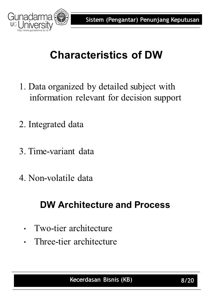 Sistem (Pengantar) Penunjang Keputusan Kecerdasan Bisnis (KB) 8/20 DW Architecture and Process Two-tier architecture Three-tier architecture Characteristics of DW 1.