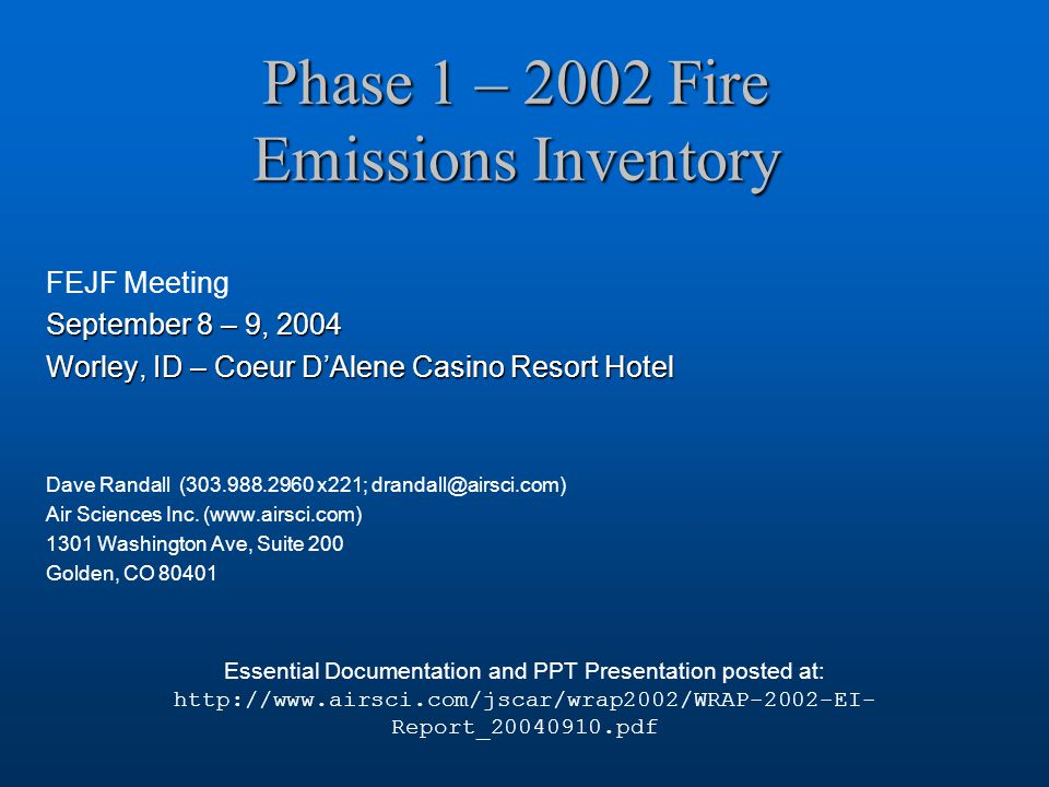 Phase 1 – 2002 Fire Emissions Inventory FEJF Meeting September 8 – 9, 2004 Worley, ID – Coeur D'Alene Casino Resort Hotel Dave Randall (303.988.2960 x221; drandall@airsci.com) Air Sciences Inc.