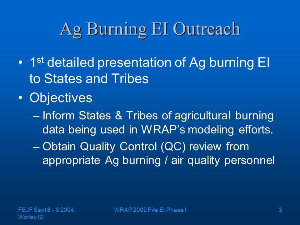 FEJF Sept 8 - 9 2004, Worley ID WRAP 2002 Fire EI Phase I3 Ag Burning EI Outreach 1 st detailed presentation of Ag burning EI to States and Tribes Objectives –Inform States & Tribes of agricultural burning data being used in WRAP's modeling efforts.