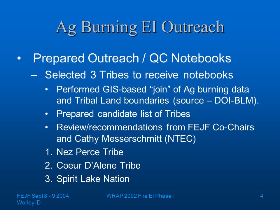 FEJF Sept 8 - 9 2004, Worley ID WRAP 2002 Fire EI Phase I4 Ag Burning EI Outreach Prepared Outreach / QC Notebooks –Selected 3 Tribes to receive notebooks Performed GIS-based join of Ag burning data and Tribal Land boundaries (source – DOI-BLM).