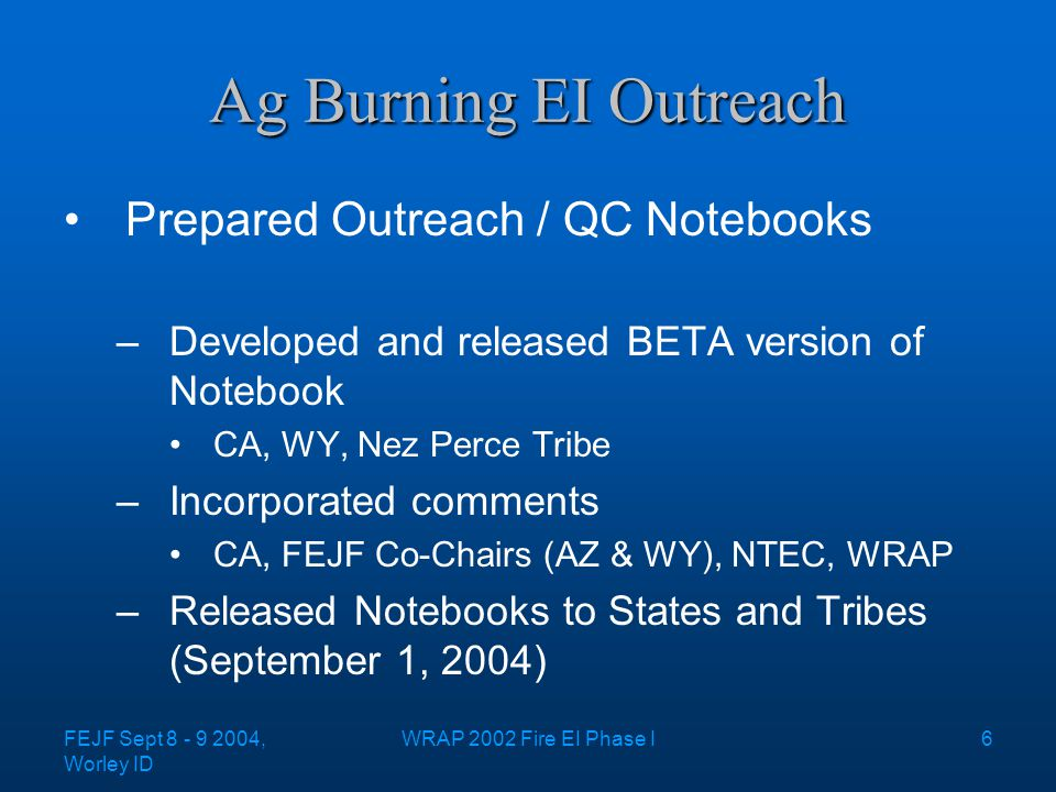 FEJF Sept 8 - 9 2004, Worley ID WRAP 2002 Fire EI Phase I6 Ag Burning EI Outreach Prepared Outreach / QC Notebooks –Developed and released BETA version of Notebook CA, WY, Nez Perce Tribe –Incorporated comments CA, FEJF Co-Chairs (AZ & WY), NTEC, WRAP –Released Notebooks to States and Tribes (September 1, 2004)