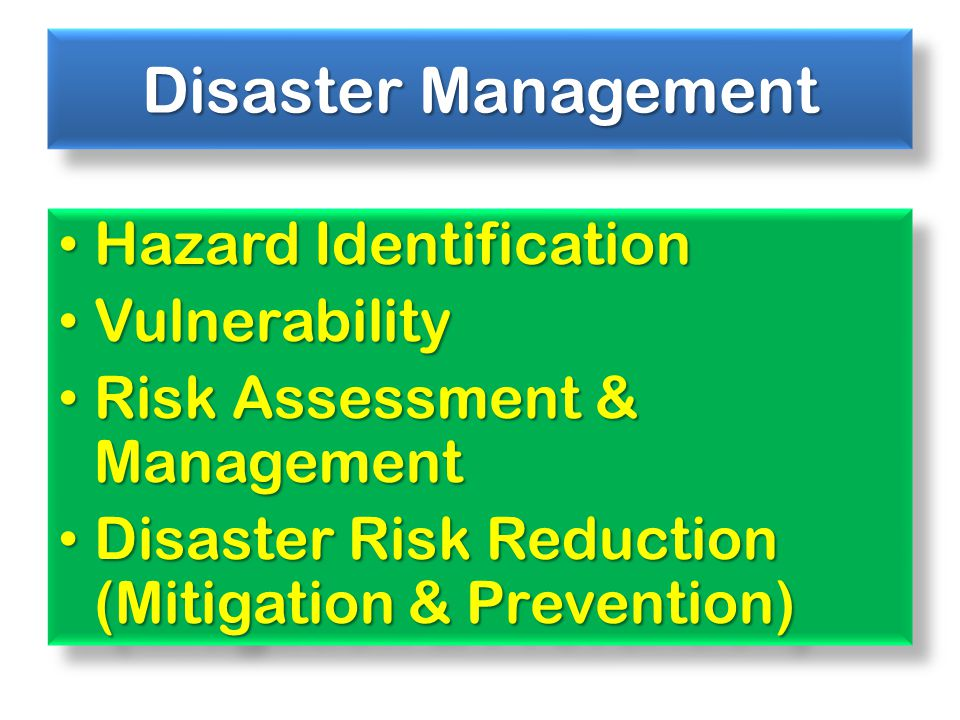 Disaster Management Hazard Identification Hazard Identification Vulnerability Vulnerability Risk Assessment & Management Risk Assessment & Management Disaster Risk Reduction (Mitigation & Prevention) Disaster Risk Reduction (Mitigation & Prevention) Hazard Identification Hazard Identification Vulnerability Vulnerability Risk Assessment & Management Risk Assessment & Management Disaster Risk Reduction (Mitigation & Prevention) Disaster Risk Reduction (Mitigation & Prevention)