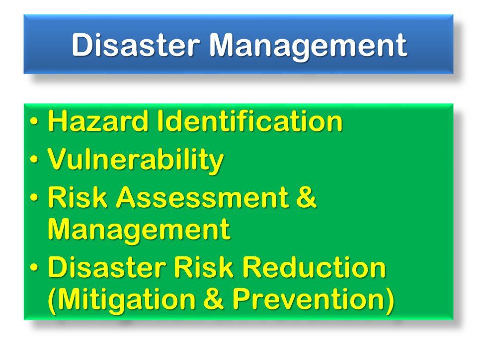 Disaster Management Hazard Identification Hazard Identification Vulnerability Vulnerability Risk Assessment & Management Risk Assessment & Management