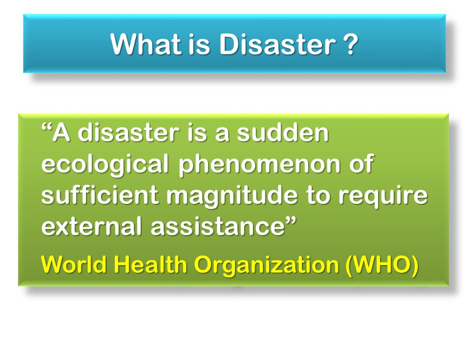 A disaster is a sudden ecological phenomenon of sufficient magnitude to require external assistance World Health Organization (WHO) A disaster is a sudden ecological phenomenon of sufficient magnitude to require external assistance World Health Organization (WHO) What is Disaster