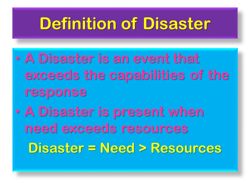Definition of Disaster A Disaster is an event that exceeds the capabilities of the response A Disaster is an event that exceeds the capabilities of the response A Disaster is present when need exceeds resources A Disaster is present when need exceeds resources Disaster = Need > Resources A Disaster is an event that exceeds the capabilities of the response A Disaster is an event that exceeds the capabilities of the response A Disaster is present when need exceeds resources A Disaster is present when need exceeds resources Disaster = Need > Resources