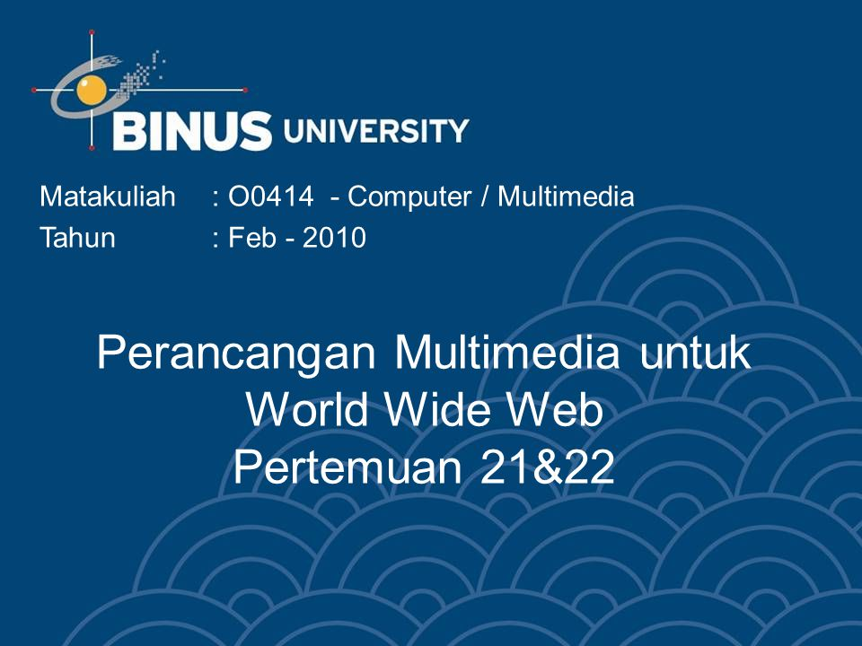 Perancangan Multimedia untuk World Wide Web Pertemuan 21&22 Matakuliah: O0414 - Computer / Multimedia Tahun: Feb - 2010