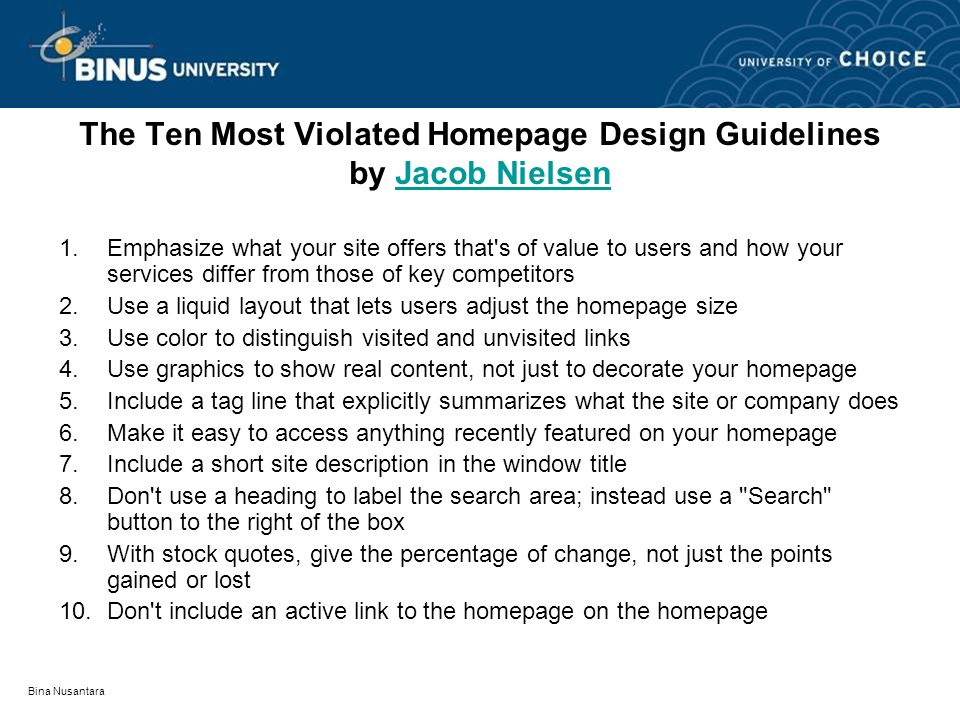 The Ten Most Violated Homepage Design Guidelines by Jacob NielsenJacob Nielsen 1.Emphasize what your site offers that s of value to users and how your services differ from those of key competitors 2.Use a liquid layout that lets users adjust the homepage size 3.Use color to distinguish visited and unvisited links 4.Use graphics to show real content, not just to decorate your homepage 5.Include a tag line that explicitly summarizes what the site or company does 6.Make it easy to access anything recently featured on your homepage 7.Include a short site description in the window title 8.Don t use a heading to label the search area; instead use a Search button to the right of the box 9.With stock quotes, give the percentage of change, not just the points gained or lost 10.Don t include an active link to the homepage on the homepage