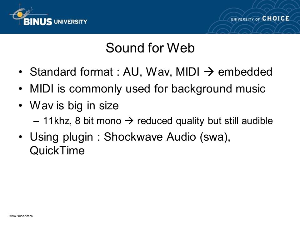 Bina Nusantara Sound for Web Standard format : AU, Wav, MIDI  embedded MIDI is commonly used for background music Wav is big in size –11khz, 8 bit mono  reduced quality but still audible Using plugin : Shockwave Audio (swa), QuickTime