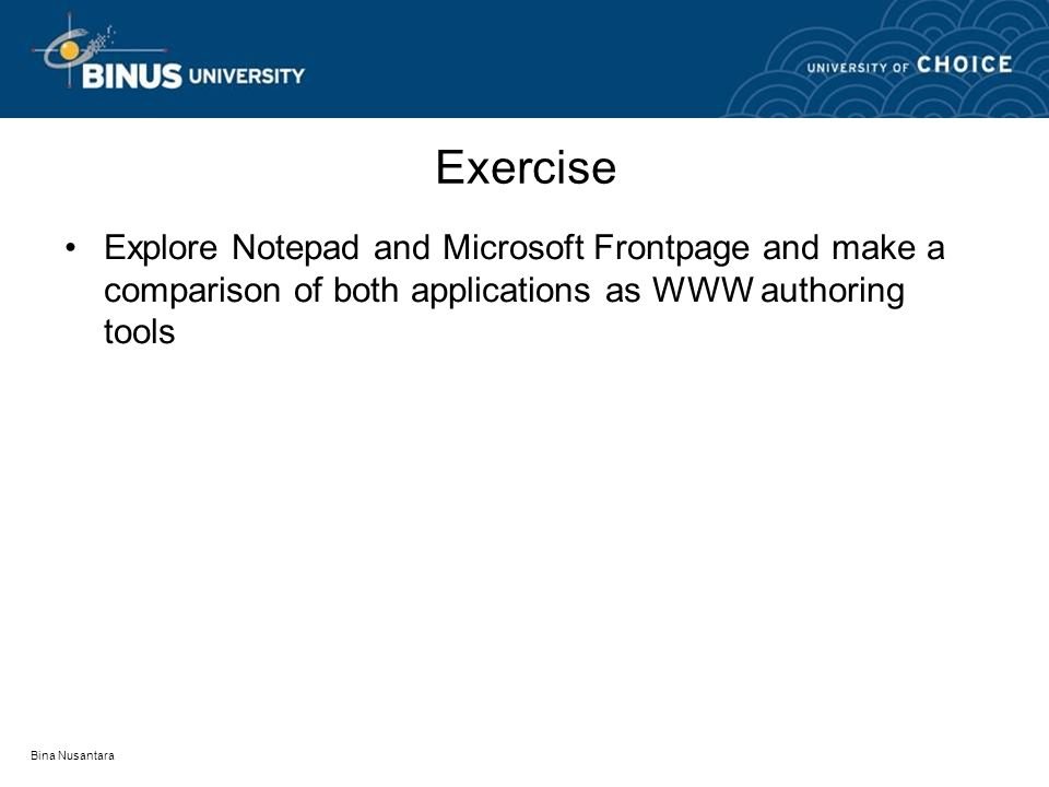 Exercise Explore Notepad and Microsoft Frontpage and make a comparison of both applications as WWW authoring tools Bina Nusantara