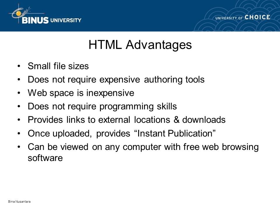 Bina Nusantara HTML Advantages Small file sizes Does not require expensive authoring tools Web space is inexpensive Does not require programming skills Provides links to external locations & downloads Once uploaded, provides Instant Publication Can be viewed on any computer with free web browsing software