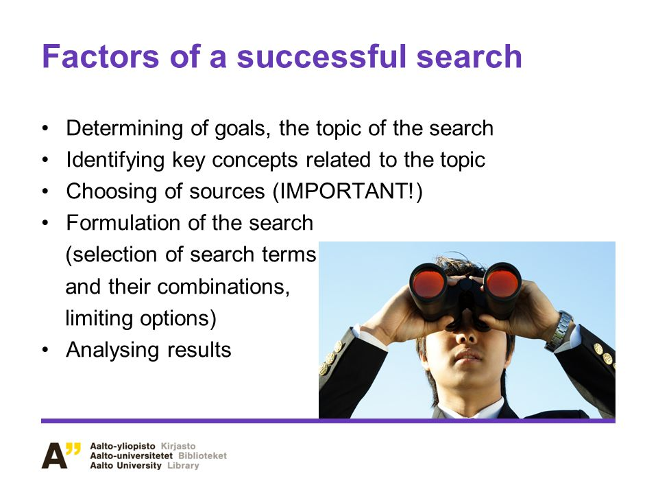 Factors of a successful search Determining of goals, the topic of the search Identifying key concepts related to the topic Choosing of sources (IMPORTANT!) Formulation of the search (selection of search terms and their combinations, limiting options) Analysing results