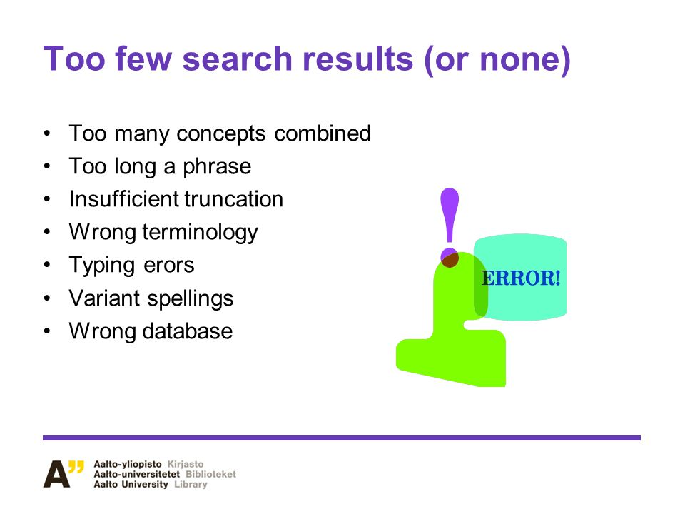 Too few search results (or none) Too many concepts combined Too long a phrase Insufficient truncation Wrong terminology Typing erors Variant spellings Wrong database