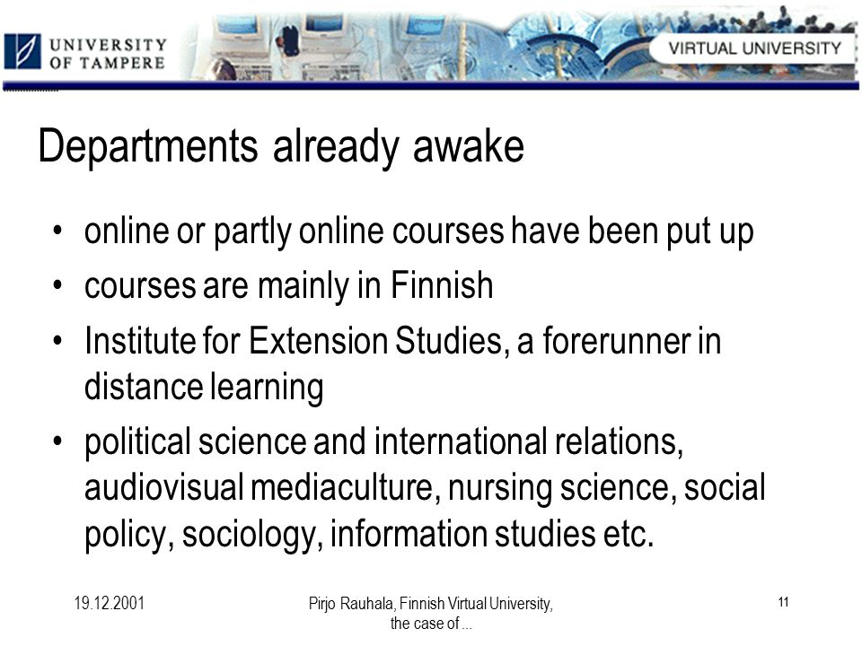 19.12.2001Pirjo Rauhala, Finnish Virtual University, the case of... 11 Departments already awake online or partly online courses have been put up cour